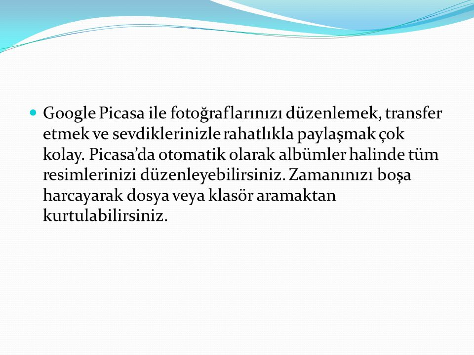 Google Picasa ile fotoğraflarınızı düzenlemek, transfer etmek ve sevdiklerinizle rahatlıkla paylaşmak çok kolay.