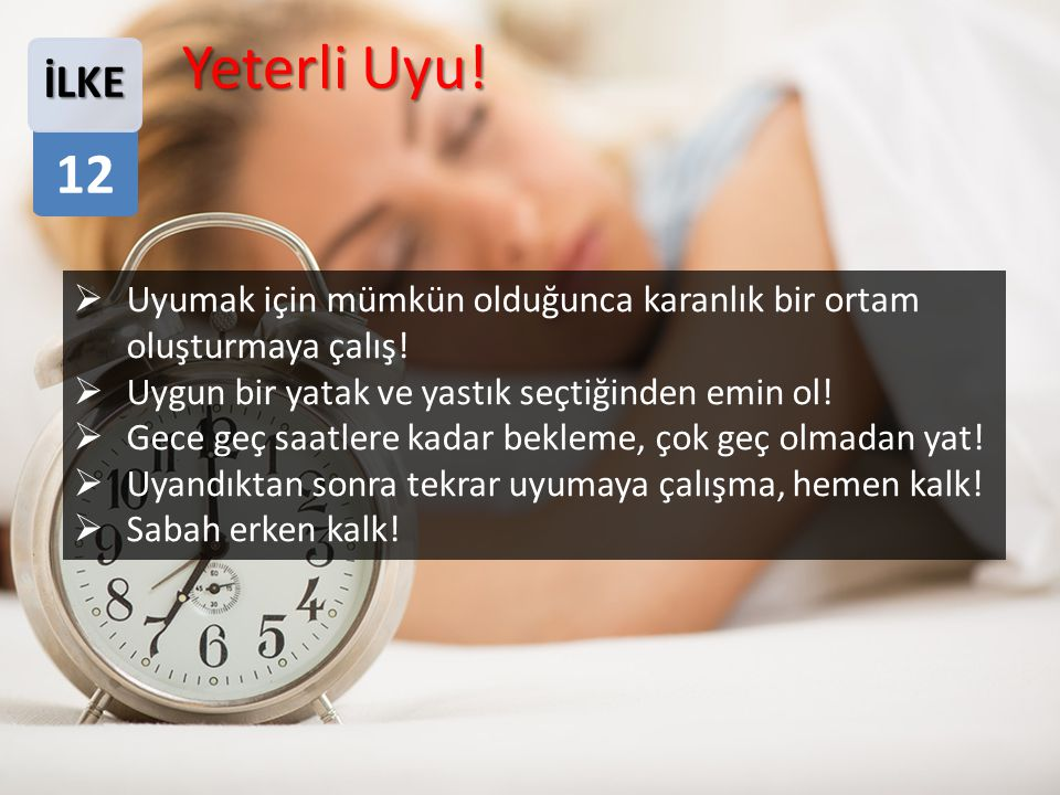 Yeterli Uyu! 12. İLKE. Uyumak için mümkün olduğunca karanlık bir ortam oluşturmaya çalış! Uygun bir yatak ve yastık seçtiğinden emin ol!