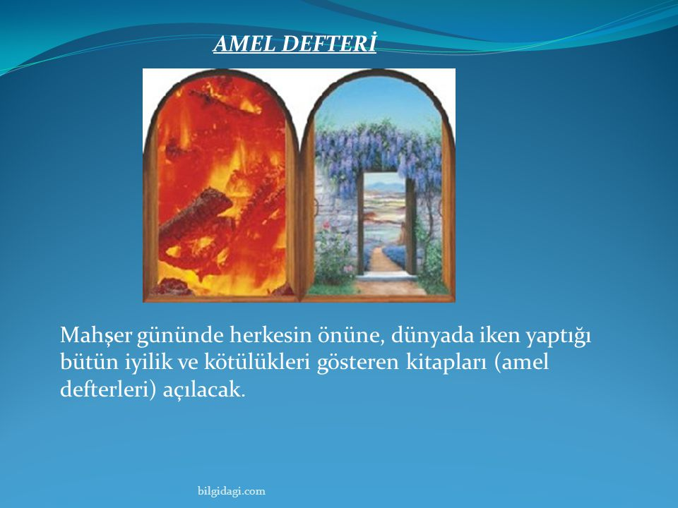 AMEL DEFTERİ Mahşer gününde herkesin önüne, dünyada iken yaptığı bütün iyilik ve kötülükleri gösteren kitapları (amel defterleri) açılacak.