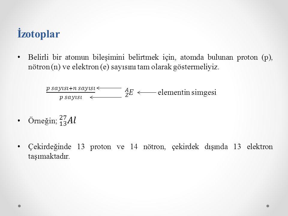İzotoplar Belirli bir atomun bileşimini belirtmek için, atomda bulunan proton (p), nötron (n) ve elektron (e) sayısını tam olarak göstermeliyiz.