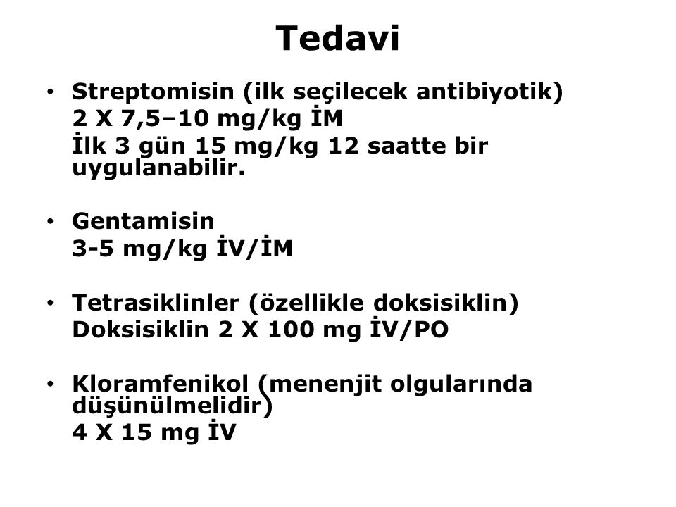Tedavi Streptomisin (ilk seçilecek antibiyotik) 2 X 7,5–10 mg/kg İM