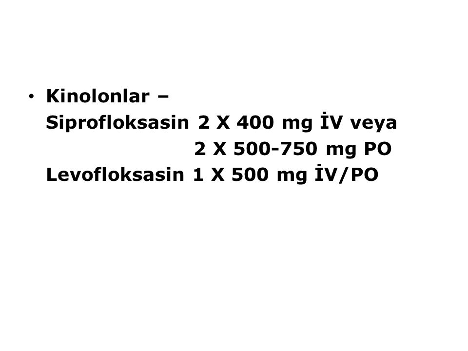 Kinolonlar – Siprofloksasin 2 X 400 mg İV veya 2 X 500-750 mg PO Levofloksasin 1 X 500 mg İV/PO