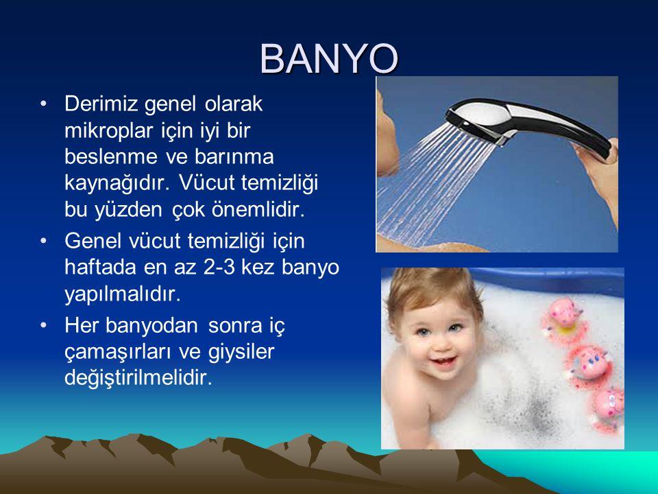 BANYO Derimiz genel olarak mikroplar için iyi bir beslenme ve barınma kaynağıdır. Vücut temizliği bu yüzden çok önemlidir.
