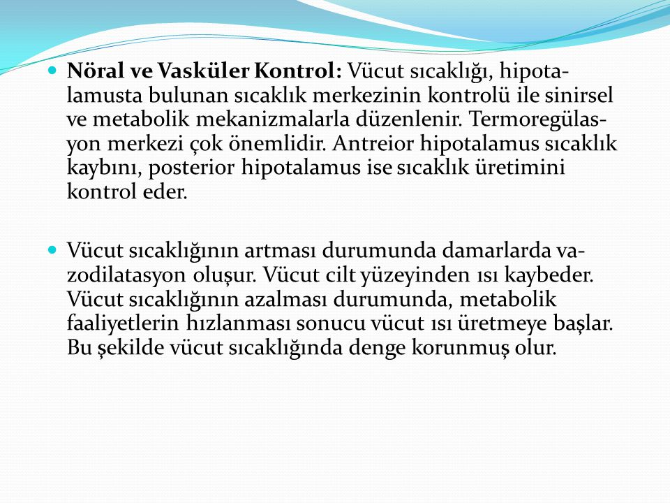 Nöral ve Vasküler Kontrol: Vücut sıcaklığı, hipota- lamusta bulunan sıcaklık merkezinin kontrolü ile sinirsel ve metabolik mekanizmalarla düzenlenir. Termoregülas- yon merkezi çok önemlidir. Antreior hipotalamus sıcaklık kaybını, posterior hipotalamus ise sıcaklık üretimini kontrol eder.