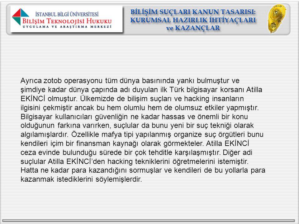 Ayrıca zotob operasyonu tüm dünya basınında yankı bulmuştur ve şimdiye kadar dünya çapında adı duyulan ilk Türk bilgisayar korsanı Atilla EKİNCİ olmuştur.