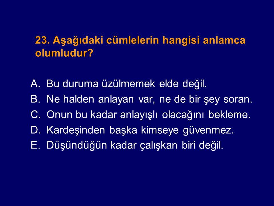 23. Aşağıdaki cümlelerin hangisi anlamca olumludur