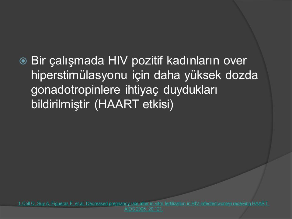 Bir çalışmada HIV pozitif kadınların over hiperstimülasyonu için daha yüksek dozda gonadotropinlere ihtiyaç duydukları bildirilmiştir (HAART etkisi)
