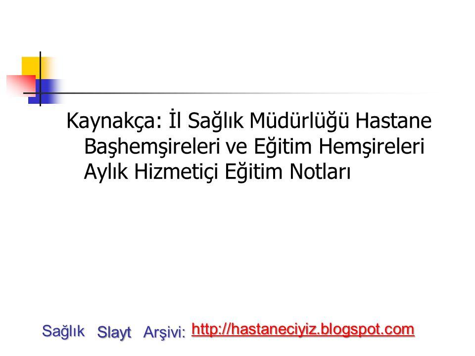 Kaynakça: İl Sağlık Müdürlüğü Hastane Başhemşireleri ve Eğitim Hemşireleri Aylık Hizmetiçi Eğitim Notları