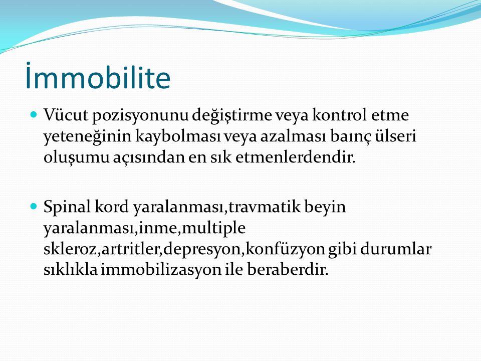 İmmobilite Vücut pozisyonunu değiştirme veya kontrol etme yeteneğinin kaybolması veya azalması baınç ülseri oluşumu açısından en sık etmenlerdendir.