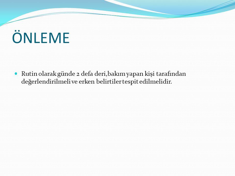 ÖNLEME Rutin olarak günde 2 defa deri,bakım yapan kişi tarafından değerlendirilmeli ve erken belirtiler tespit edilmelidir.