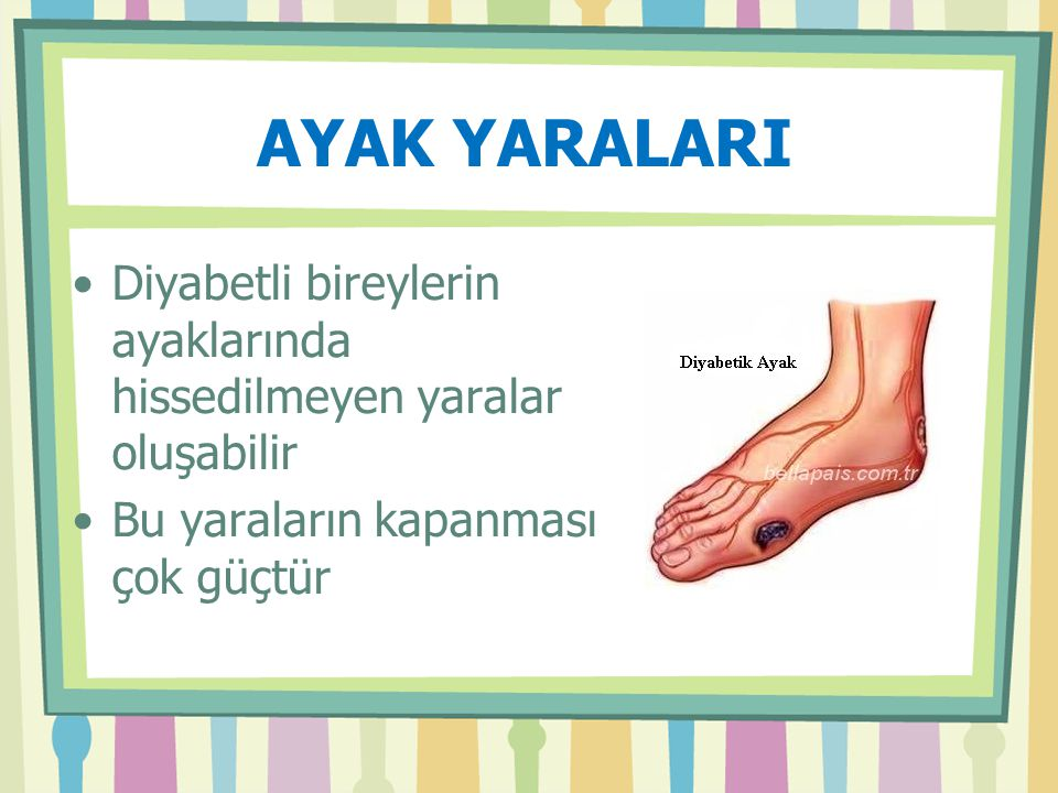 AYAK YARALARI Diyabetli bireylerin ayaklarında hissedilmeyen yaralar oluşabilir.
