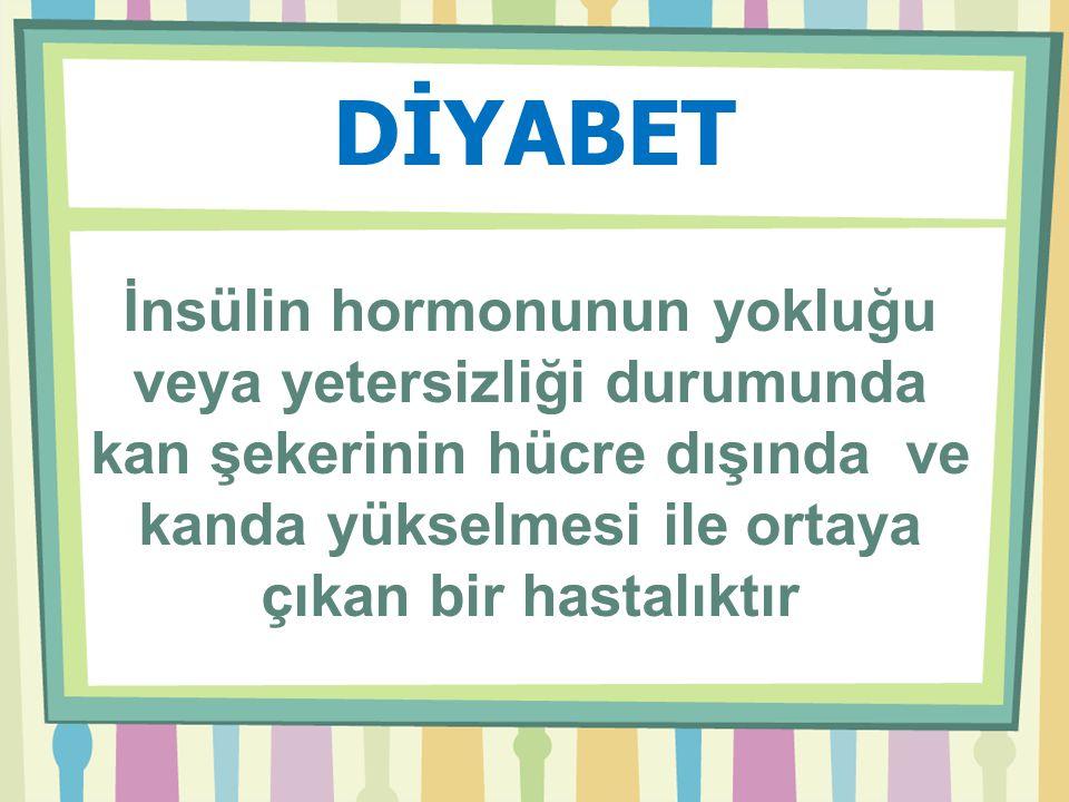 DİYABET İnsülin hormonunun yokluğu veya yetersizliği durumunda kan şekerinin hücre dışında ve kanda yükselmesi ile ortaya çıkan bir hastalıktır.