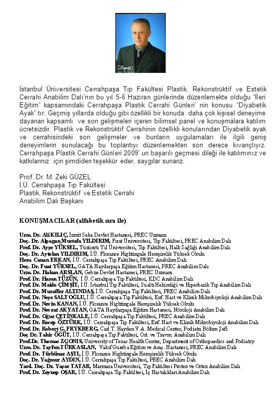 İstanbul Üniversitesi Cerrahpaşa Tıp Fakültesi Plastik, Rekonstrüktif ve Estetik Cerrahi Anabilim Dalı'nın bu yıl 5-6 Haziran günlerinde düzenlemekte olduğu İleri Eğitim kapsamındaki Cerrahpaşa Plastik Cerrahi Günleri' nin konusu Diyabetik Ayak tır. Geçmiş yıllarda olduğu gibi özellikli bir konuda daha çok kişisel deneyime dayanan kapsamlı ve son gelişmeleri içeren bilimsel panel ve konuşmalara katılım ücretsizdir. Plastik ve Rekonstrüktif Cerrahinin özellikli konularından Diyabetik ayak ve cerrahisindeki son gelişmeler ve bunların uygulamaları ile ilgili geniş deneyimlerin sunulacağı bu toplantıyı düzenlemekten son derece kıvançlıyız. Cerrahpaşa Plastik Cerrahi Günleri 2009' un başarılı geçmesi dileği ile katılımınız ve katkılarınız için şimdiden teşekkür eder, saygılar sunarız.