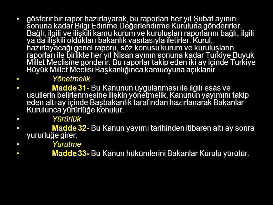 gösterir bir rapor hazırlayarak, bu raporları her yıl Şubat ayının sonuna kadar Bilgi Edinme Değerlendirme Kuruluna gönderirler. Bağlı, ilgili ve ilişkili kamu kurum ve kuruluşları raporlarını bağlı, ilgili ya da ilişkili oldukları bakanlık vasıtasıyla iletirler. Kurul, hazırlayacağı genel raporu, söz konusu kurum ve kuruluşların raporları ile birlikte her yıl Nisan ayının sonuna kadar Türkiye Büyük Millet Meclisine gönderir. Bu raporlar takip eden iki ay içinde Türkiye Büyük Millet Meclisi Başkanlığınca kamuoyuna açıklanır.