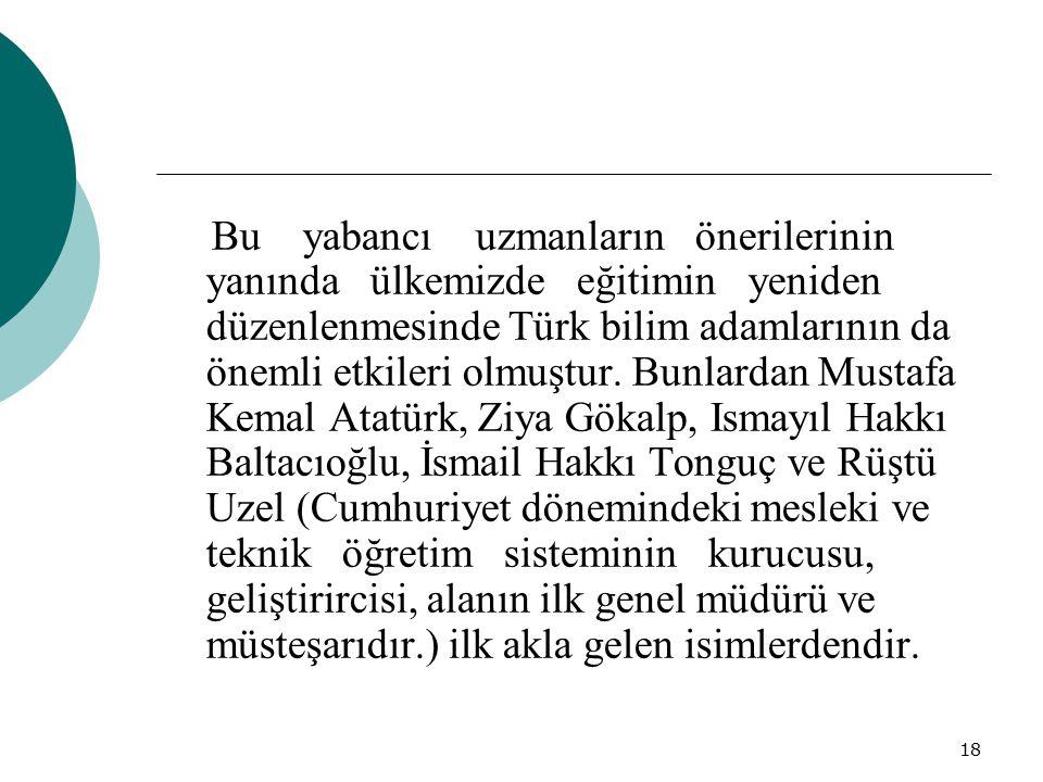 Bu yabancı uzmanların önerilerinin yanında ülkemizde eğitimin yeniden düzenlenmesinde Türk bilim adamlarının da önemli etkileri olmuştur.