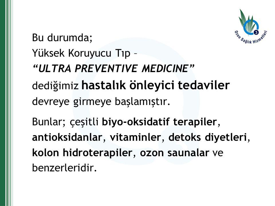Bu durumda; Yüksek Koruyucu Tıp – ULTRA PREVENTIVE MEDICINE dediğimiz hastalık önleyici tedaviler.