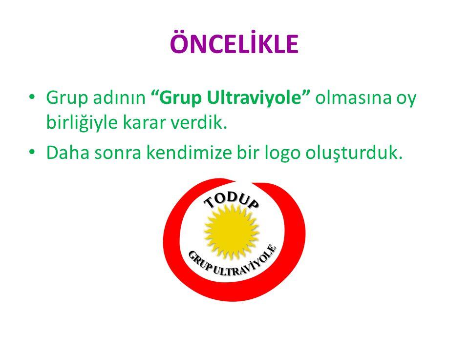 ÖNCELİKLE Grup adının Grup Ultraviyole olmasına oy birliğiyle karar verdik.