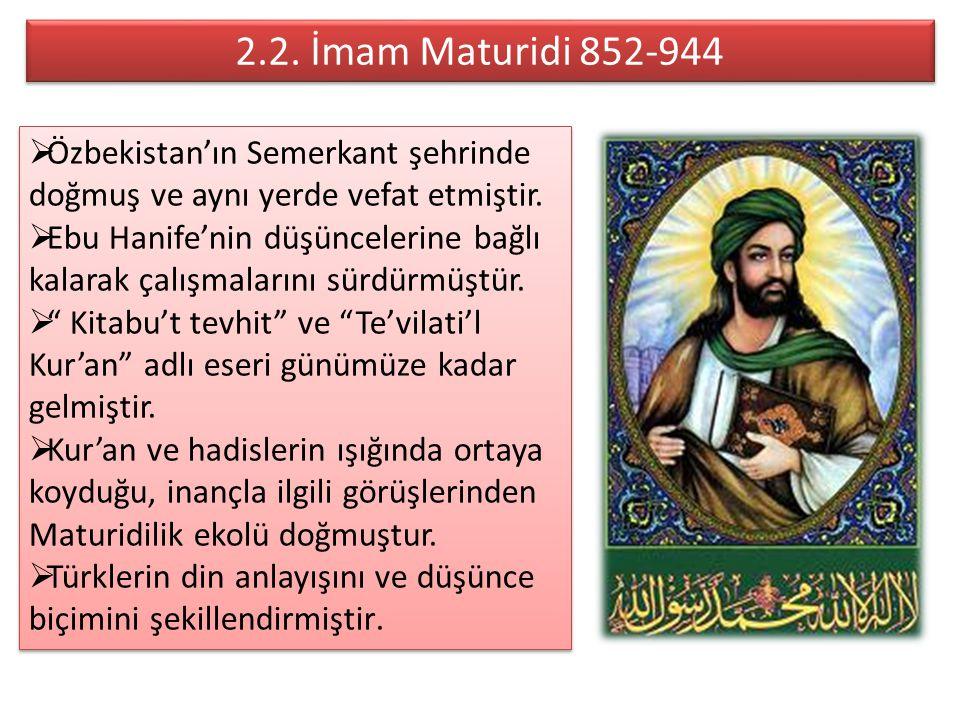 2.2. İmam Maturidi 852-944 Özbekistan'ın Semerkant şehrinde doğmuş ve aynı yerde vefat etmiştir.