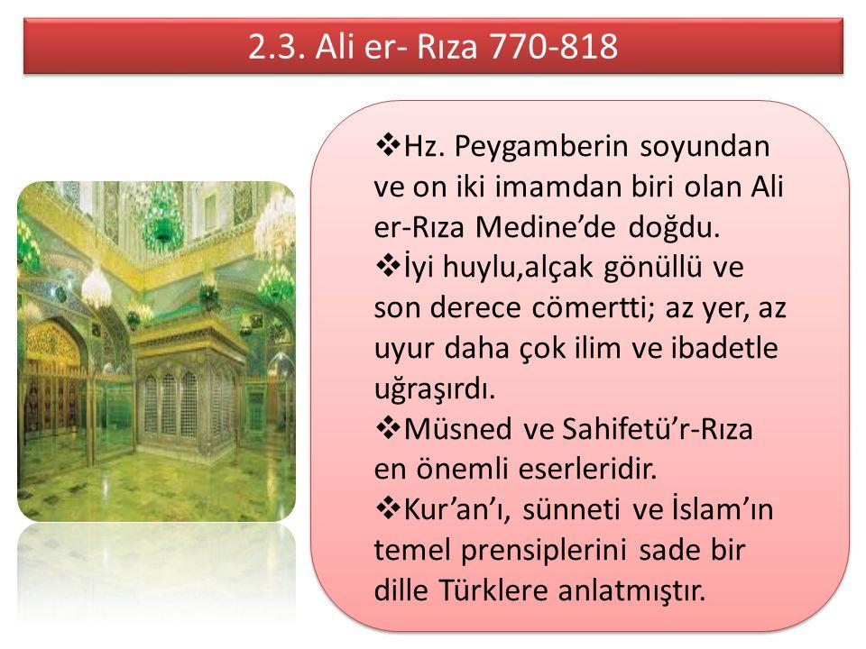 2.3. Ali er- Rıza 770-818 Hz. Peygamberin soyundan ve on iki imamdan biri olan Ali er-Rıza Medine'de doğdu.