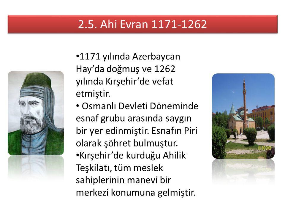 2.5. Ahi Evran 1171-1262 1171 yılında Azerbaycan Hay'da doğmuş ve 1262 yılında Kırşehir'de vefat etmiştir.