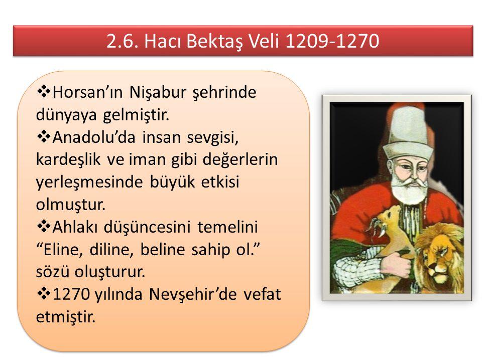 2.6. Hacı Bektaş Veli 1209-1270 Horsan'ın Nişabur şehrinde dünyaya gelmiştir.