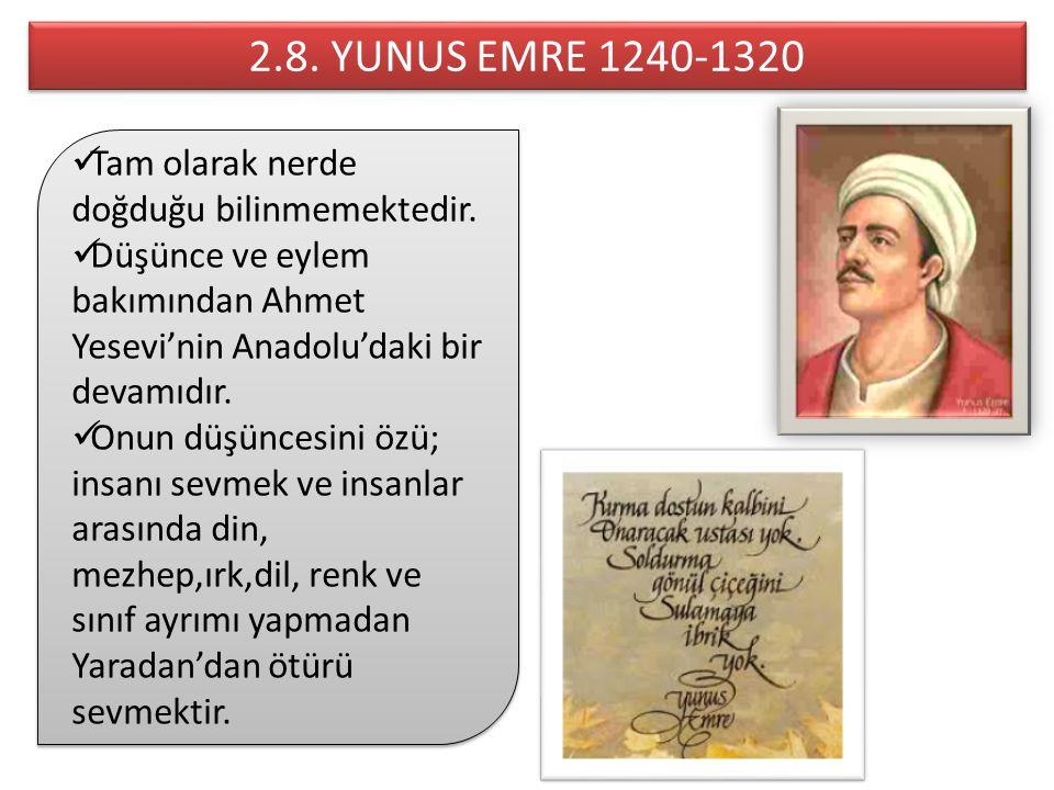 2.8. YUNUS EMRE 1240-1320 Tam olarak nerde doğduğu bilinmemektedir.