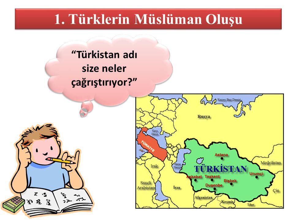 1. Türklerin Müslüman Oluşu Türkistan adı size neler çağrıştırıyor