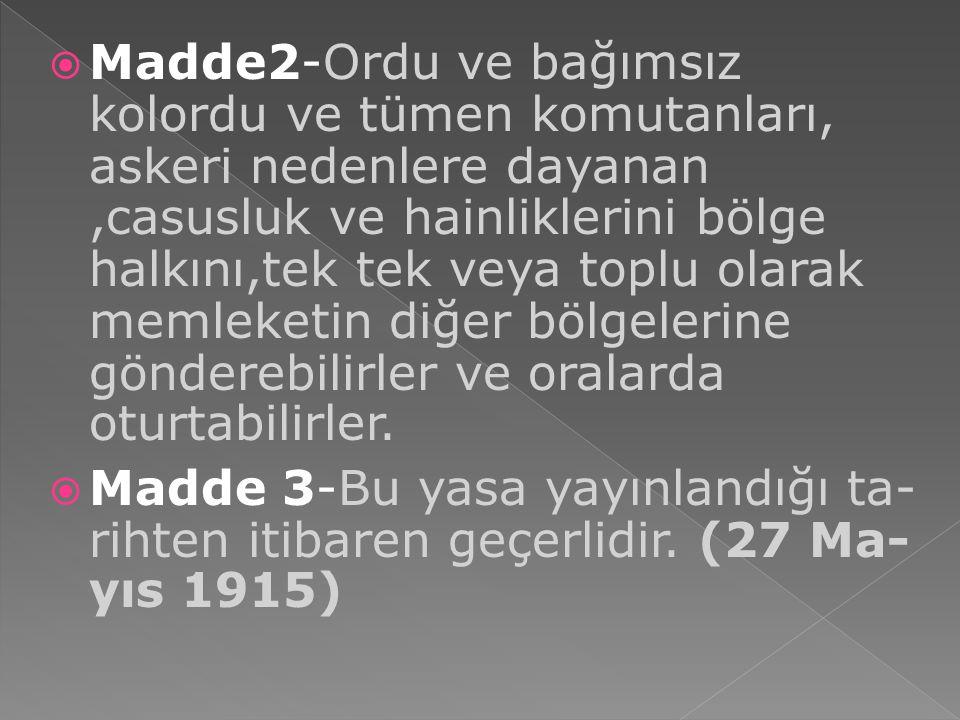 Madde2-Ordu ve bağımsız kolordu ve tümen komutanları, askeri nedenlere dayanan ,casusluk ve hainliklerini bölge halkını,tek tek veya toplu olarak memleketin diğer bölgelerine gönderebilirler ve oralarda oturtabilirler.