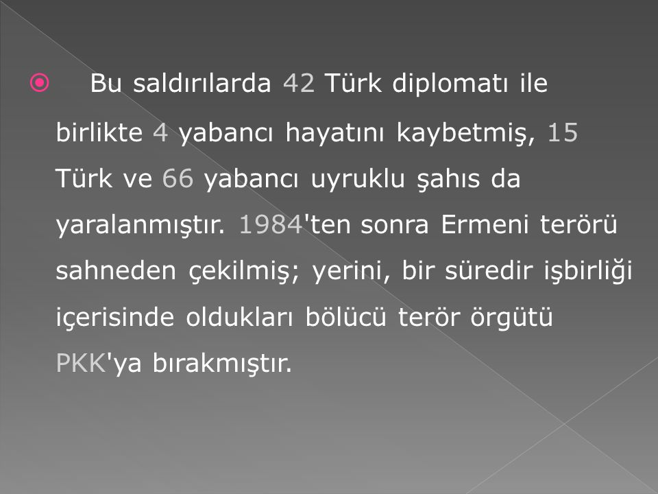 Bu saldırılarda 42 Türk diplomatı ile birlikte 4 yabancı hayatını kaybetmiş, 15 Türk ve 66 yabancı uyruklu şahıs da yaralanmıştır.