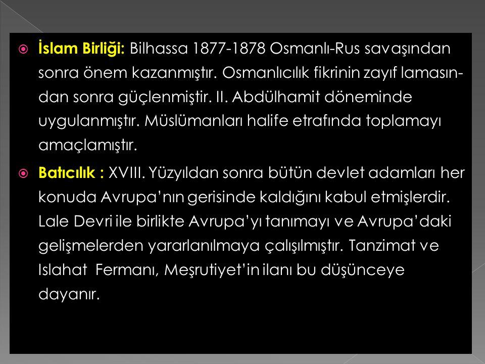İslam Birliği: Bilhassa 1877-1878 Osmanlı-Rus savaşından sonra önem kazanmıştır. Osmanlıcılık fikrinin zayıf lamasın- dan sonra güçlenmiştir. II. Abdülhamit döneminde uygulanmıştır. Müslümanları halife etrafında toplamayı amaçlamıştır.