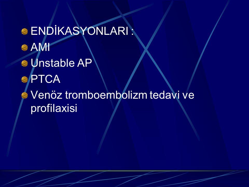 ENDİKASYONLARI : AMI Unstable AP PTCA Venöz tromboembolizm tedavi ve profilaxisi