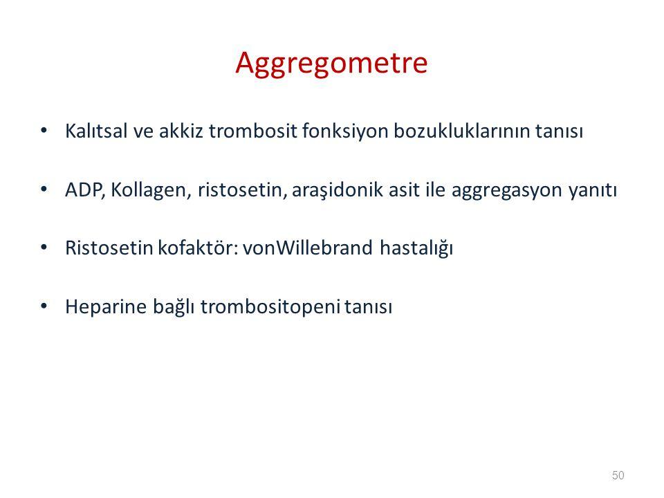 Aggregometre Kalıtsal ve akkiz trombosit fonksiyon bozukluklarının tanısı. ADP, Kollagen, ristosetin, araşidonik asit ile aggregasyon yanıtı.