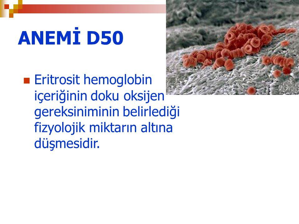 ANEMİ D50 Eritrosit hemoglobin içeriğinin doku oksijen gereksiniminin belirlediği fizyolojik miktarın altına düşmesidir.