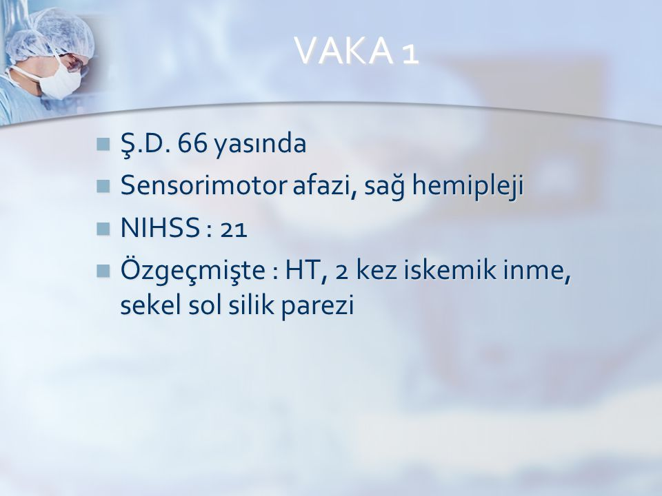 VAKA 1 Ş.D. 66 yasında Sensorimotor afazi, sağ hemipleji NIHSS : 21