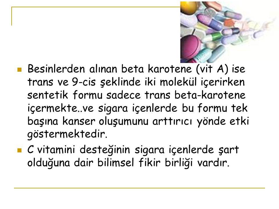 Besinlerden alınan beta karotene (vit A) ise trans ve 9-cis şeklinde iki molekül içerirken sentetik formu sadece trans beta-karotene içermekte..ve sigara içenlerde bu formu tek başına kanser oluşumunu arttırıcı yönde etki göstermektedir.