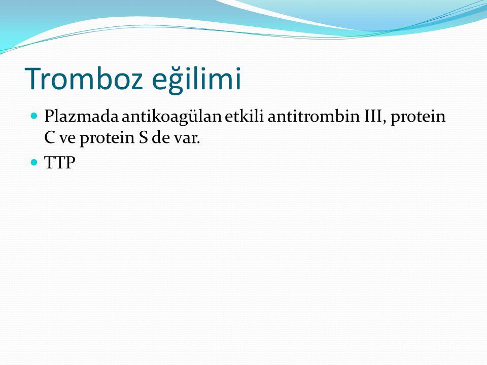 Tromboz eğilimi Plazmada antikoagülan etkili antitrombin III, protein C ve protein S de var. TTP.