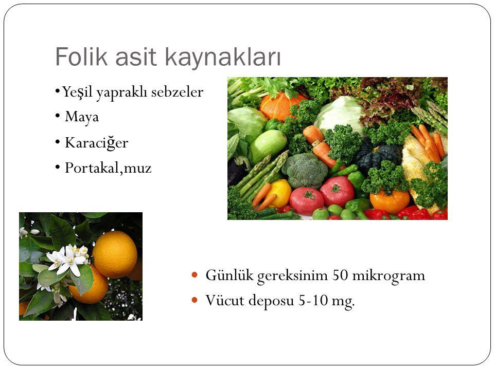 Folik asit kaynakları • Yeşil yapraklı sebzeler • Maya • Karaciğer • Portakal,muz Günlük gereksinim 50 mikrogram.