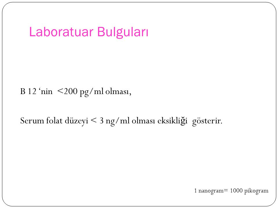 Laboratuar Bulguları B 12 'nin <200 pg/ml olması, Serum folat düzeyi < 3 ng/ml olması eksikliği gösterir.