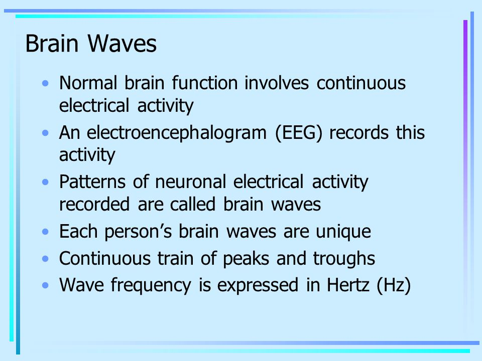 Brain Waves Normal brain function involves continuous electrical activity. An electroencephalogram (EEG) records this activity.