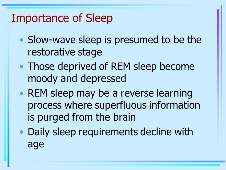 Importance of Sleep Slow-wave sleep is presumed to be the restorative stage. Those deprived of REM sleep become moody and depressed.