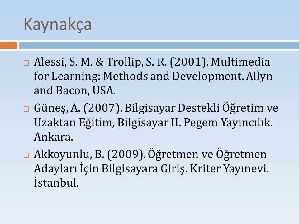 Kaynakça Alessi, S. M. & Trollip, S. R. (2001). Multimedia for Learning: Methods and Development. Allyn and Bacon, USA.