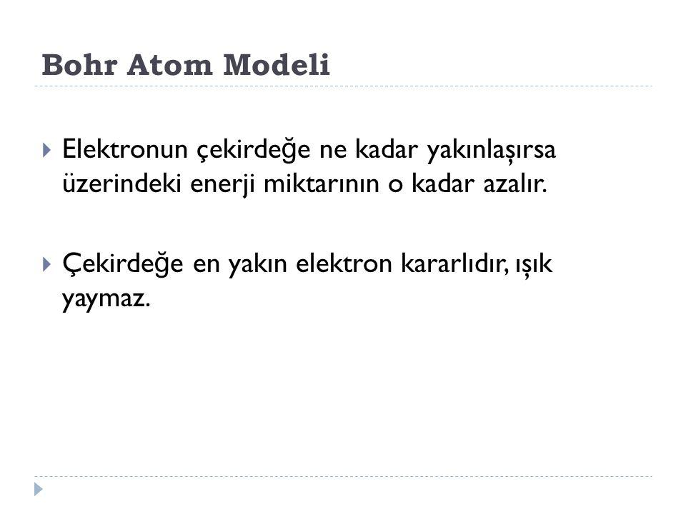 Bohr Atom Modeli Elektronun çekirdeğe ne kadar yakınlaşırsa üzerindeki enerji miktarının o kadar azalır.