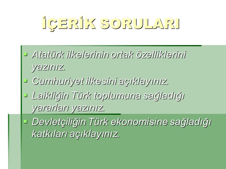 İÇERİK SORULARI Atatürk ilkelerinin ortak özelliklerini yazınız.