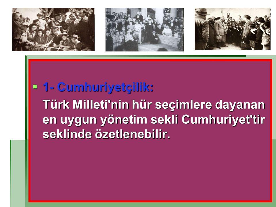1- Cumhuriyetçilik: Türk Milleti nin hür seçimlere dayanan en uygun yönetim sekli Cumhuriyet tir seklinde özetlenebilir.