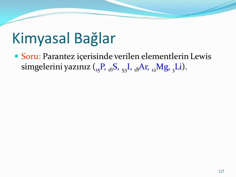 Kimyasal Bağlar Soru: Parantez içerisinde verilen elementlerin Lewis simgelerini yazınız (15P, 16S, 53I, 18Ar, 12Mg, 3Li).