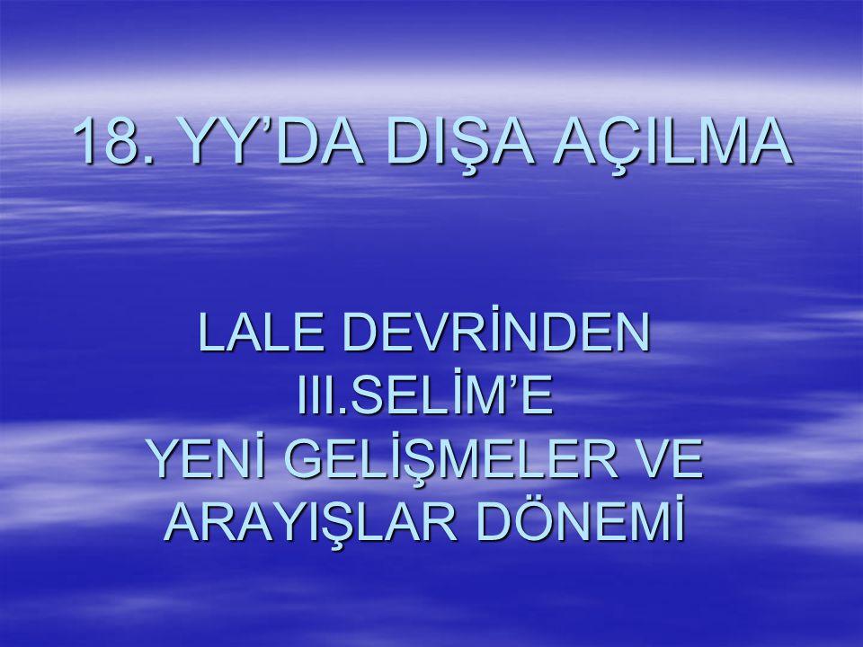 LALE DEVRİNDEN III.SELİM'E YENİ GELİŞMELER VE ARAYIŞLAR DÖNEMİ