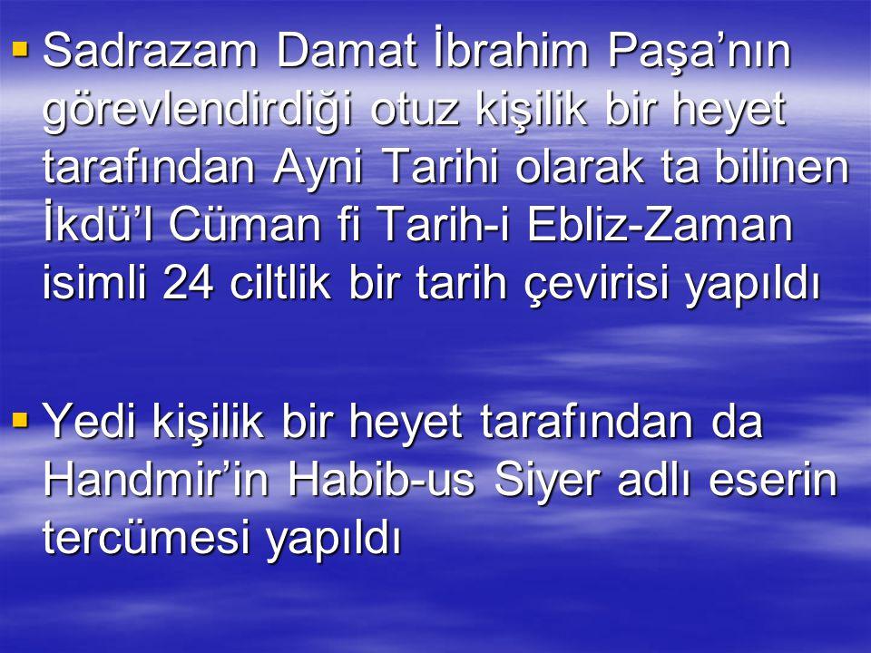 Sadrazam Damat İbrahim Paşa'nın görevlendirdiği otuz kişilik bir heyet tarafından Ayni Tarihi olarak ta bilinen İkdü'l Cüman fi Tarih-i Ebliz-Zaman isimli 24 ciltlik bir tarih çevirisi yapıldı