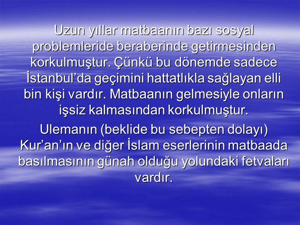 Uzun yıllar matbaanın bazı sosyal problemleride beraberinde getirmesinden korkulmuştur. Çünkü bu dönemde sadece İstanbul'da geçimini hattatlıkla sağlayan elli bin kişi vardır. Matbaanın gelmesiyle onların işsiz kalmasından korkulmuştur.