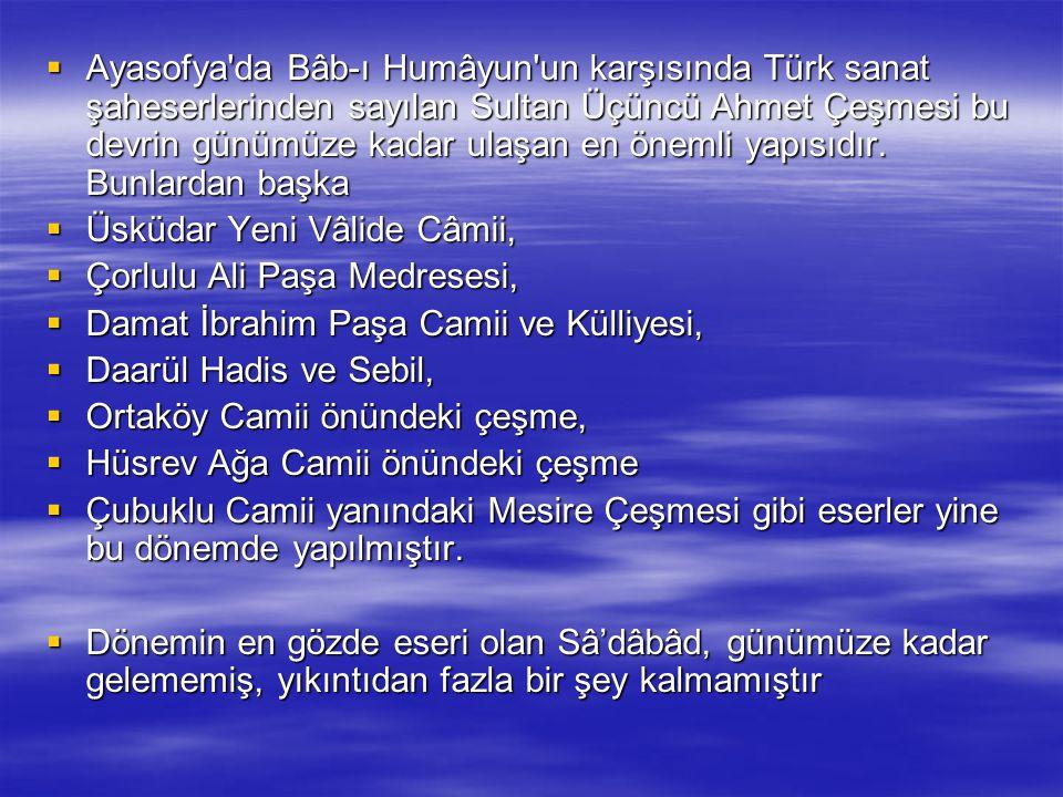 Ayasofya da Bâb-ı Humâyun un karşısında Türk sanat şaheserlerinden sayılan Sultan Üçüncü Ahmet Çeşmesi bu devrin günümüze kadar ulaşan en önemli yapısıdır. Bunlardan başka