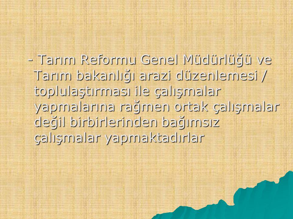 - Tarım Reformu Genel Müdürlüğü ve Tarım bakanlığı arazi düzenlemesi / toplulaştırması ile çalışmalar yapmalarına rağmen ortak çalışmalar değil birbirlerinden bağımsız çalışmalar yapmaktadırlar